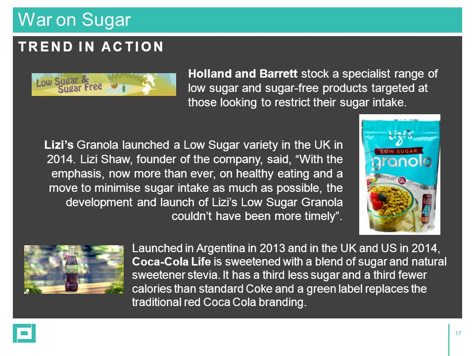 17 TREND IN ACTION War on Sugar Holland and Barrett stock a specialist range of low sugar and sugar-free products targeted at those looking to restric