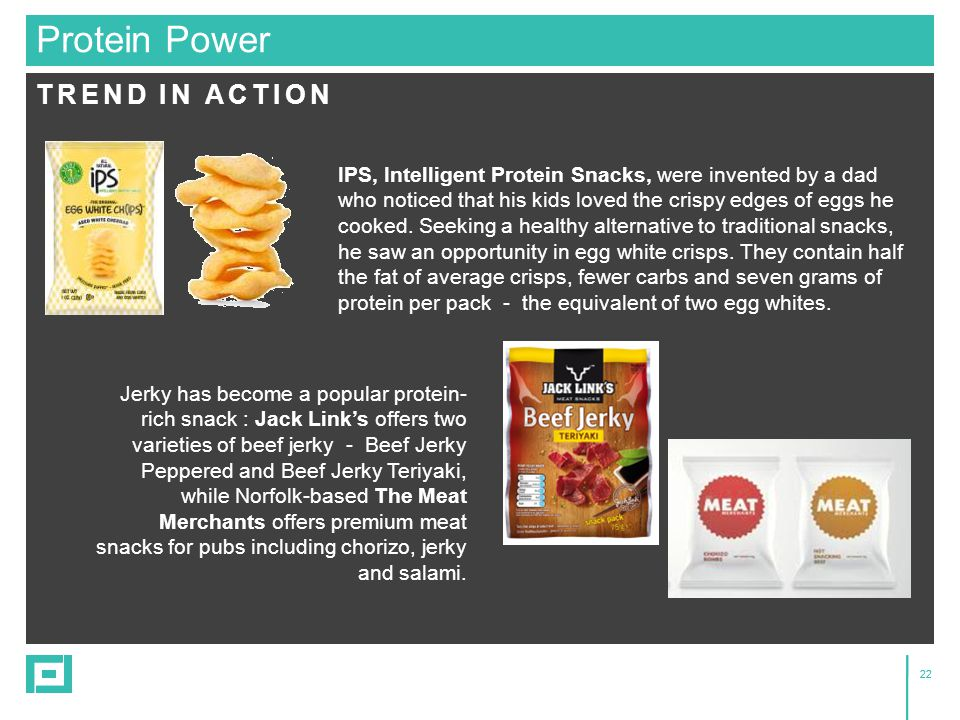 22 TREND IN ACTION Protein Power IPS, Intelligent Protein Snacks, were invented by a dad who noticed that his kids loved the crispy edges of eggs he cooked.