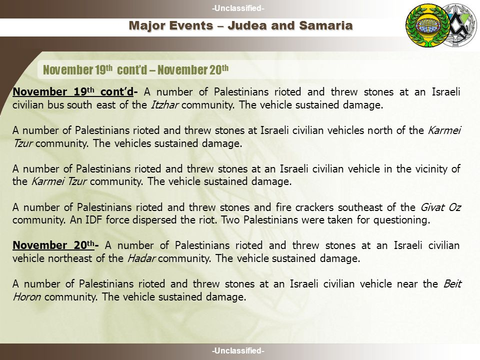 -Unclassified- Major Events – Judea and Samaria November 19 th cont'd – November 20 th November 19 th cont'd- A number of Palestinians rioted and threw stones at an Israeli civilian bus south east of the Itzhar community.