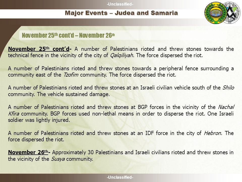 -Unclassified- November 25 th cont'd- A number of Palestinians rioted and threw stones towards the technical fence in the vicinity of the city of Qalq