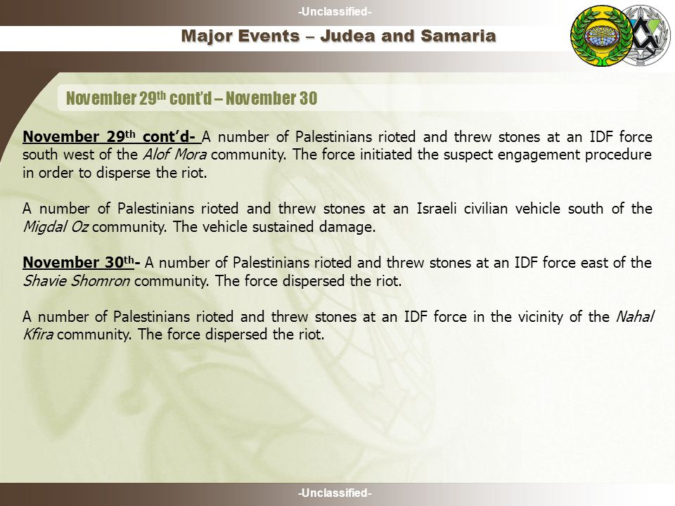 -Unclassified- November 29 th cont'd- A number of Palestinians rioted and threw stones at an IDF force south west of the Alof Mora community. The forc