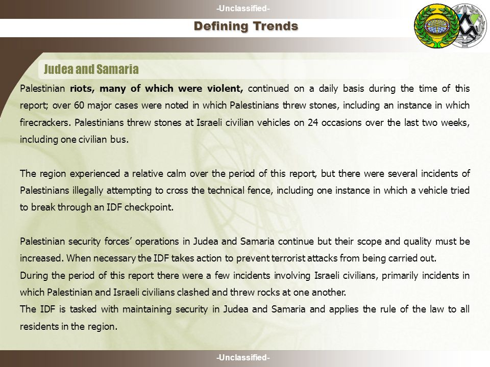 -Unclassified- Defining Trends Judea and Samaria Palestinian riots, many of which were violent, continued on a daily basis during the time of this rep