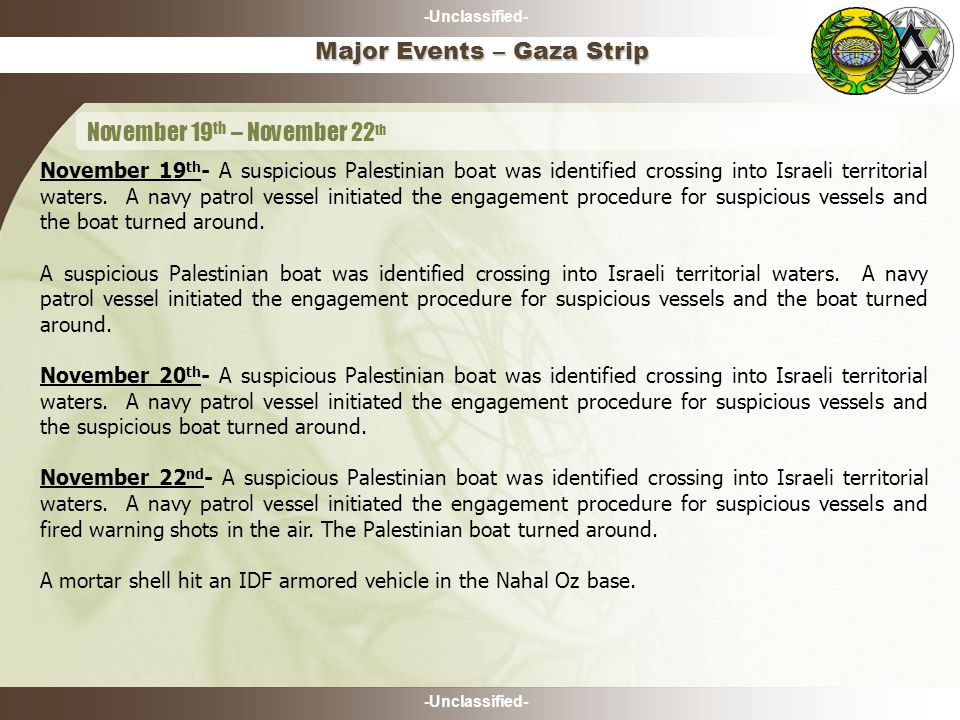 -Unclassified- November 19 th - A suspicious Palestinian boat was identified crossing into Israeli territorial waters. A navy patrol vessel initiated