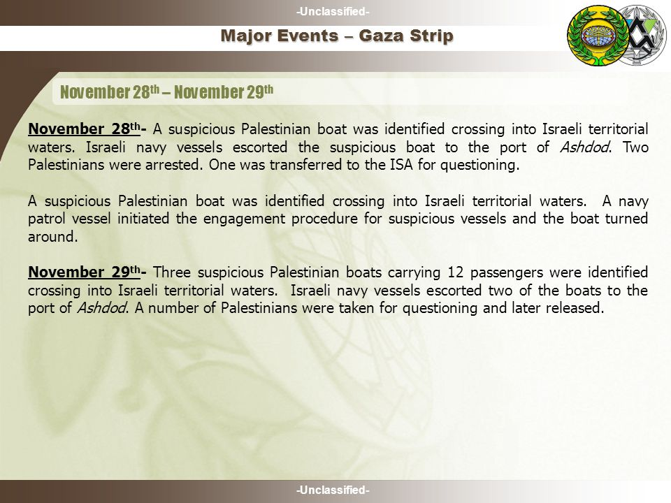 -Unclassified- November 28 th - A suspicious Palestinian boat was identified crossing into Israeli territorial waters. Israeli navy vessels escorted t