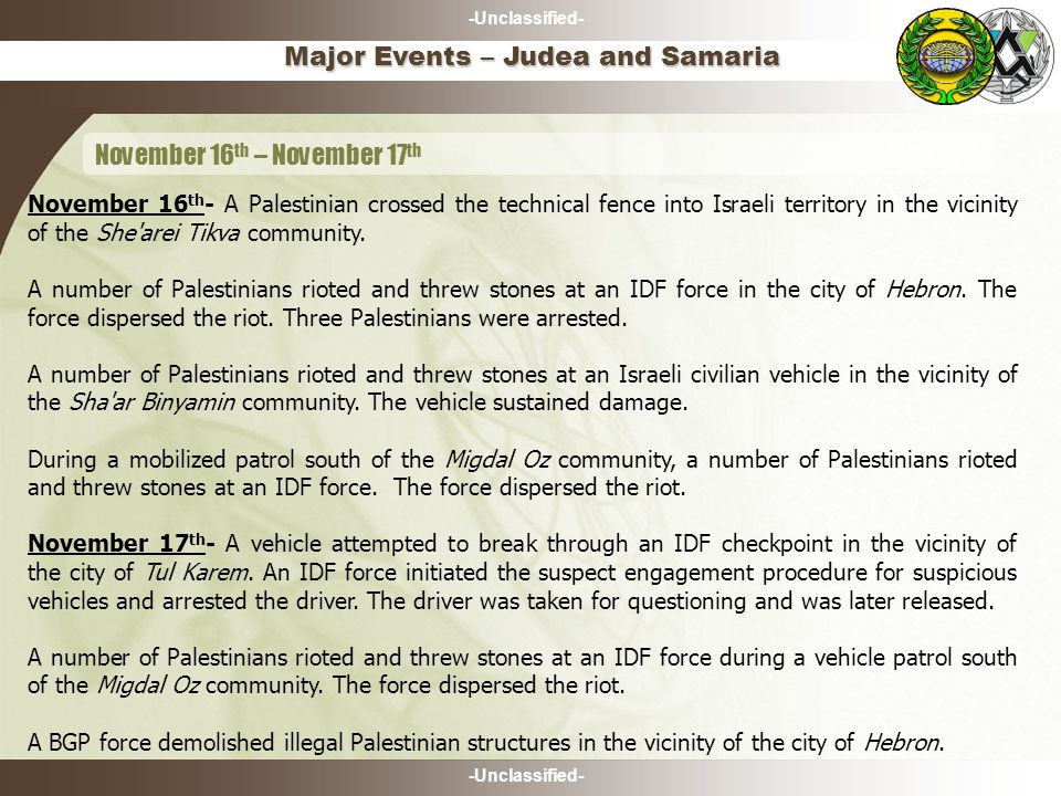 -Unclassified- Major Events – Judea and Samaria November 16 th – November 17 th November 16 th - A Palestinian crossed the technical fence into Israeli territory in the vicinity of the She arei Tikva community.