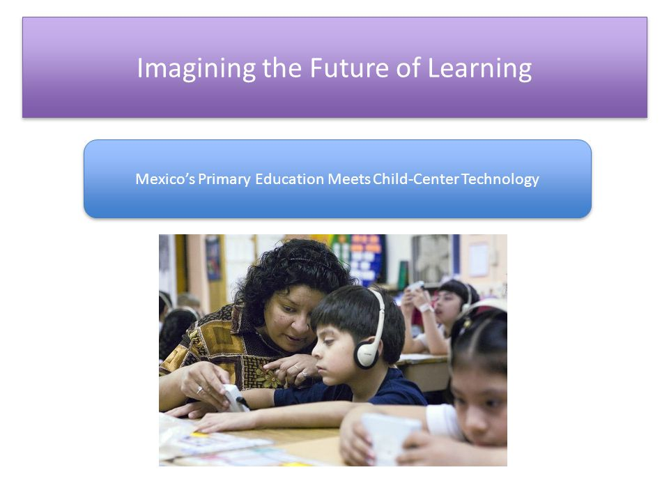 Imagining the Future of Learning Mexico's Primary Education Meets Child-Center Technology
