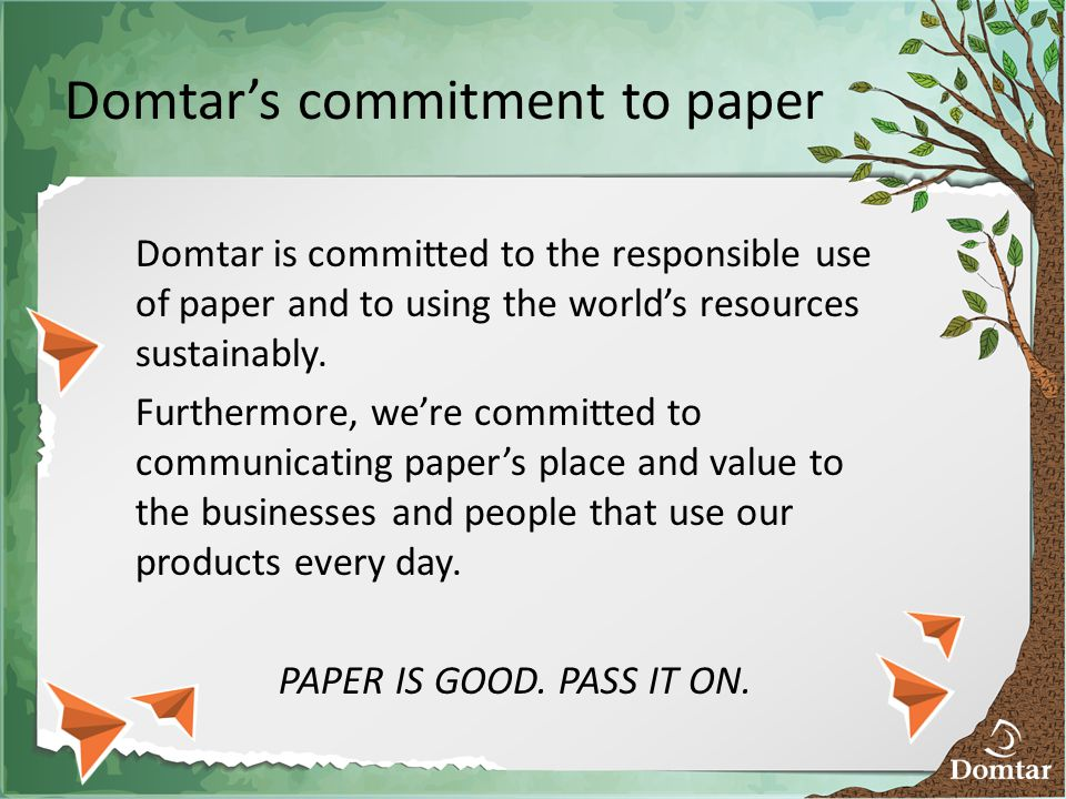 Domtar's commitment to paper Domtar is committed to the responsible use of paper and to using the world's resources sustainably.