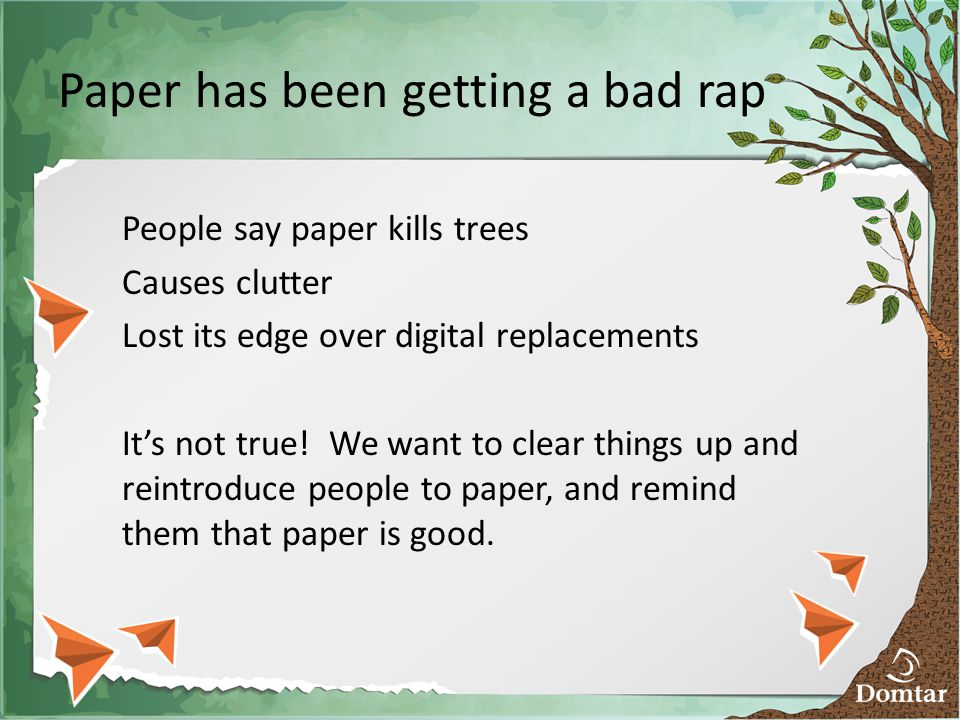 Paper has been getting a bad rap People say paper kills trees Causes clutter Lost its edge over digital replacements It's not true.