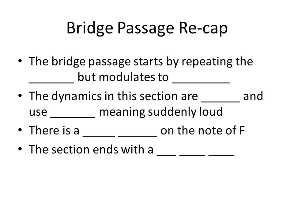 Bridge Passage Re-cap The bridge passage starts by repeating the _______ but modulates to _________ The dynamics in this section are ______ and use __