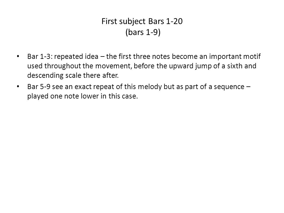 First subject (Bars 9-20) The second part of the theme is introduced – a repeated crotchet idea outlining chords (5) and chords I and Ib Bars 14-16: woodwind carry on the melody Bars 16-20: strong repeated woodwind chords with strings playing D's in octaves which forms a dominant pedal (D is chord (5) in G Minor) Following this the first subject is repeated, but modified as we start the bridge passage.