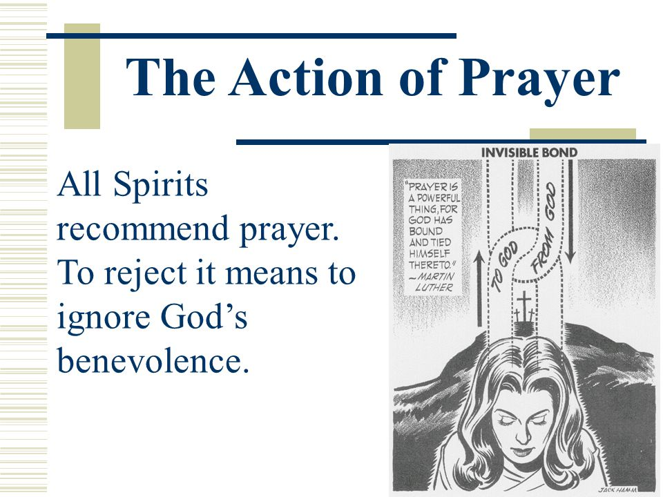 All Spirits recommend prayer. To reject it means to ignore God's benevolence. The Action of Prayer