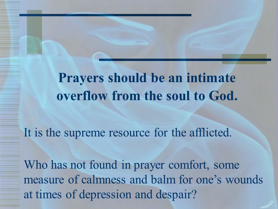 Prayers should be an intimate overflow from the soul to God.