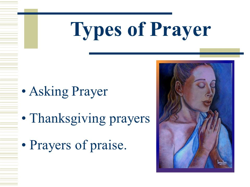 Types of Prayer Asking Prayer Thanksgiving prayers Prayers of praise.