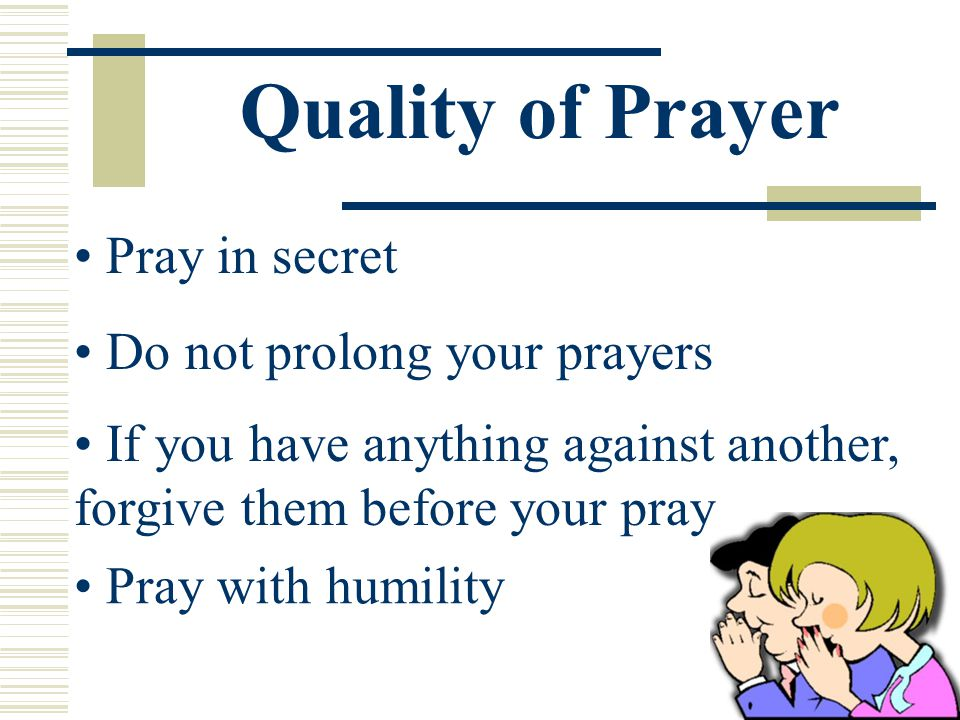 Quality of Prayer If you have anything against another, forgive them before your pray.