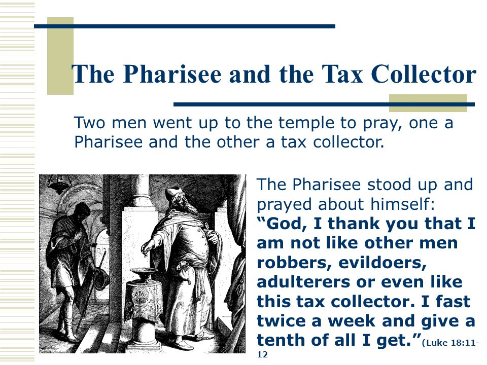 The Pharisee and the Tax Collector The Pharisee stood up and prayed about himself: God, I thank you that I am not like other men robbers, evildoers, adulterers or even like this tax collector.