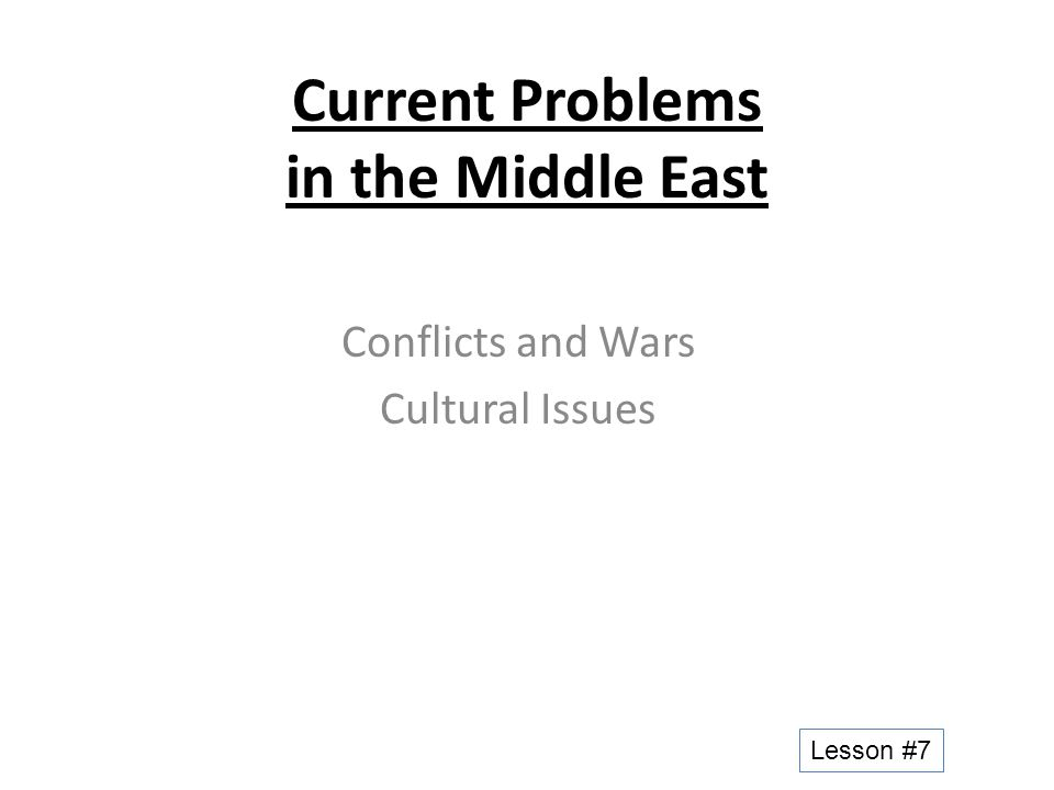 Current Problems in the Middle East Conflicts and Wars Cultural Issues Lesson #7