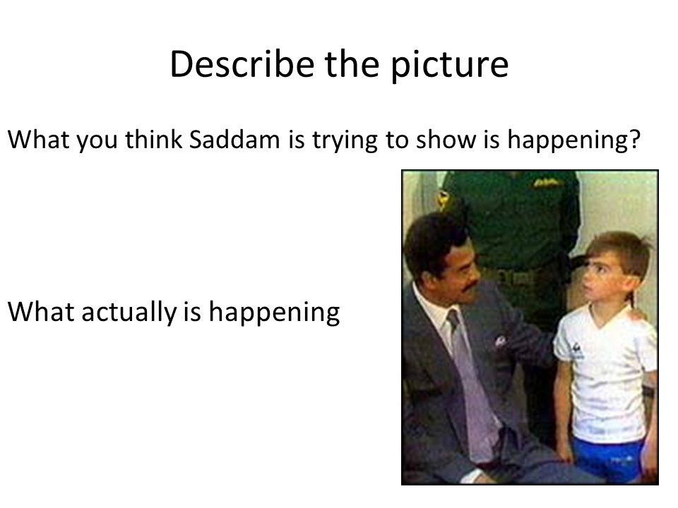 Describe the picture What you think Saddam is trying to show is happening.