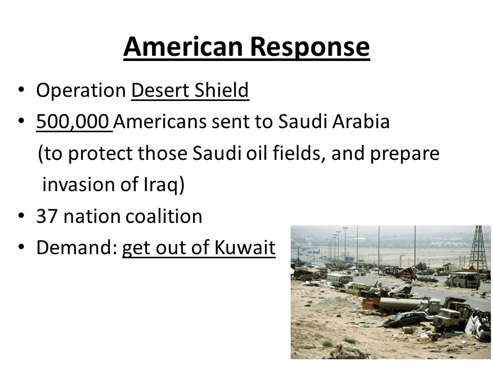 American Response Operation Desert Shield 500,000 Americans sent to Saudi Arabia (to protect those Saudi oil fields, and prepare invasion of Iraq) 37 nation coalition Demand: get out of Kuwait