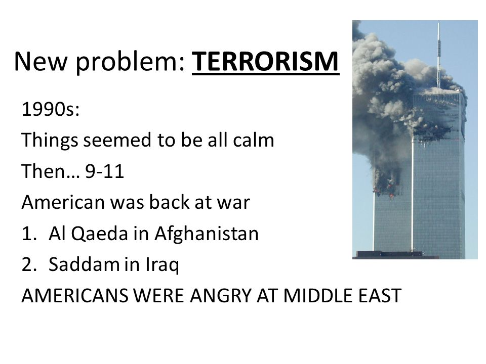 New problem: TERRORISM 1990s: Things seemed to be all calm Then… 9-11 American was back at war 1.Al Qaeda in Afghanistan 2.Saddam in Iraq AMERICANS WERE ANGRY AT MIDDLE EAST