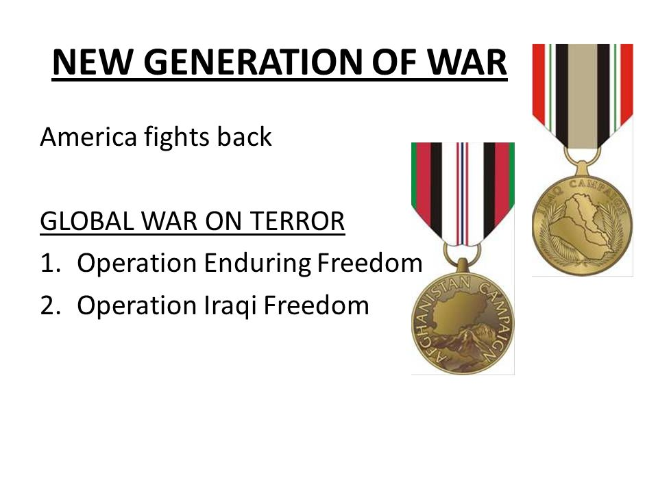 NEW GENERATION OF WAR America fights back GLOBAL WAR ON TERROR 1.Operation Enduring Freedom 2.Operation Iraqi Freedom