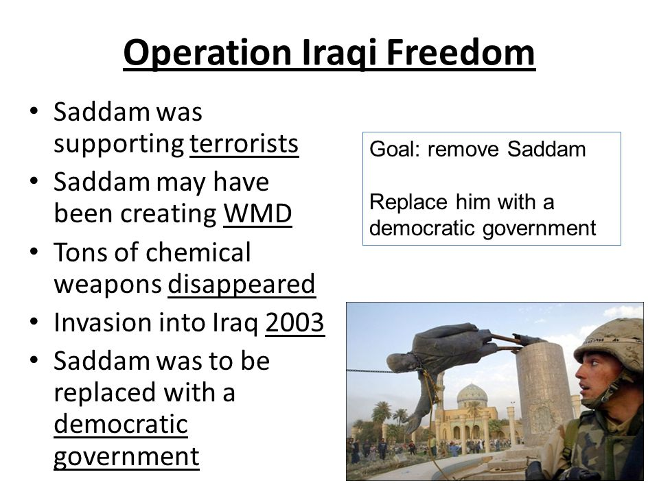 Operation Iraqi Freedom Saddam was supporting terrorists Saddam may have been creating WMD Tons of chemical weapons disappeared Invasion into Iraq 2003 Saddam was to be replaced with a democratic government Goal: remove Saddam Replace him with a democratic government