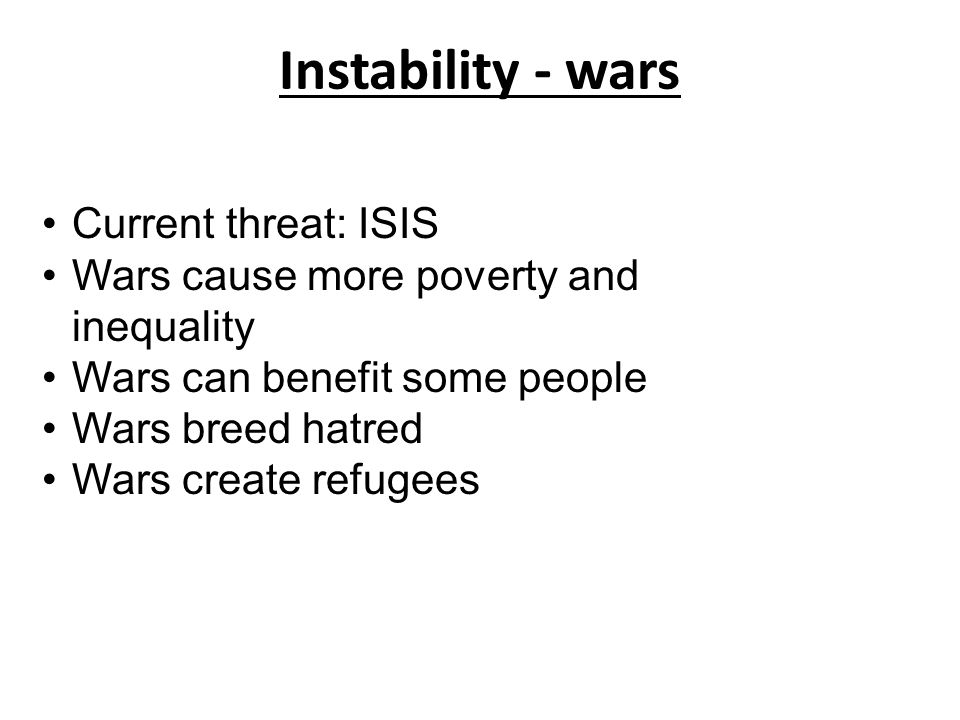 Instability - wars Current threat: ISIS Wars cause more poverty and inequality Wars can benefit some people Wars breed hatred Wars create refugees