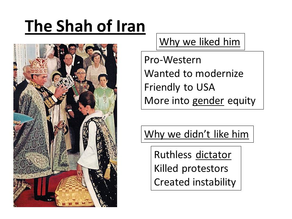 The Shah of Iran Why we liked him Ruthless dictator Killed protestors Created instability Pro-Western Wanted to modernize Friendly to USA More into gender equity Why we didn't like him