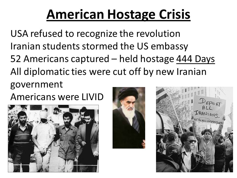 American Hostage Crisis USA refused to recognize the revolution Iranian students stormed the US embassy 52 Americans captured – held hostage 444 Days All diplomatic ties were cut off by new Iranian government Americans were LIVID