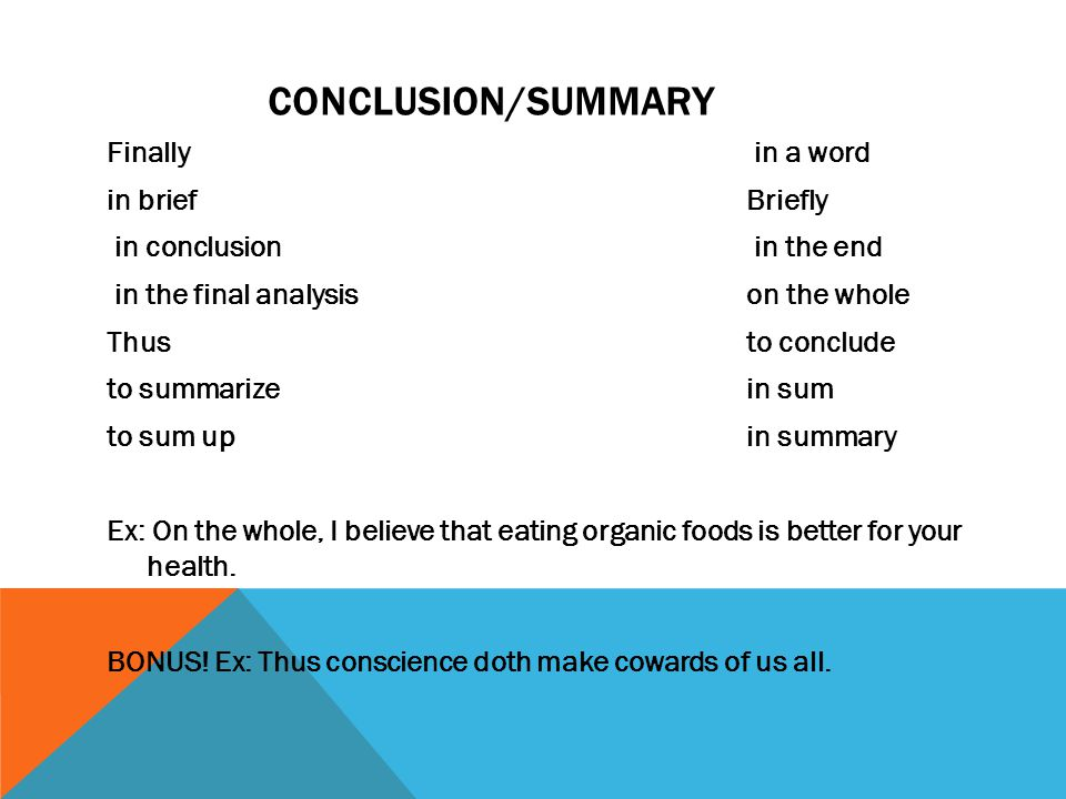 CONCLUSION/SUMMARY Finally in a word in briefBriefly in conclusion in the end in the final analysison the whole Thusto conclude to summarizein sum to sum upin summary Ex: On the whole, I believe that eating organic foods is better for your health.