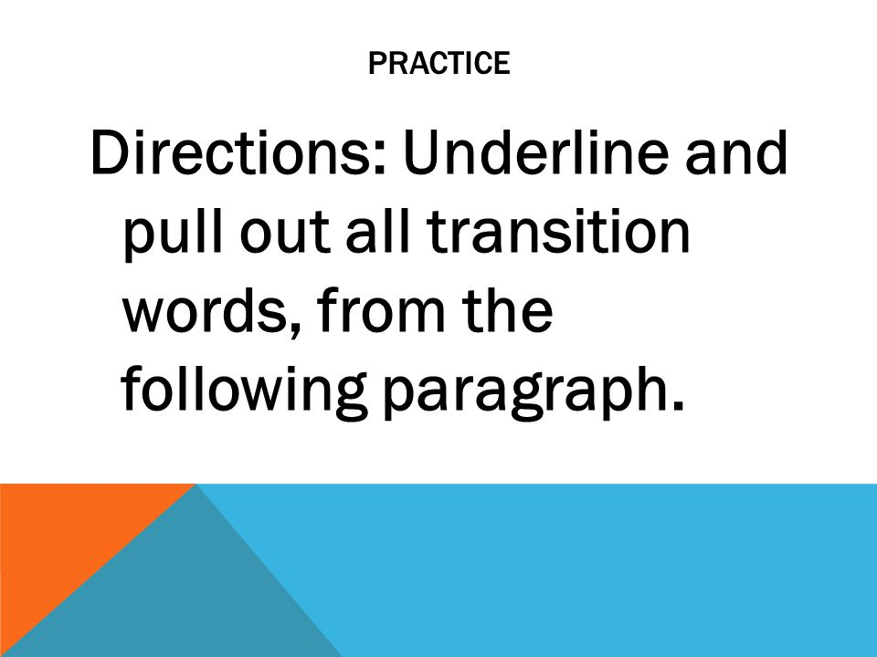 PRACTICE Directions: Underline and pull out all transition words, from the following paragraph.