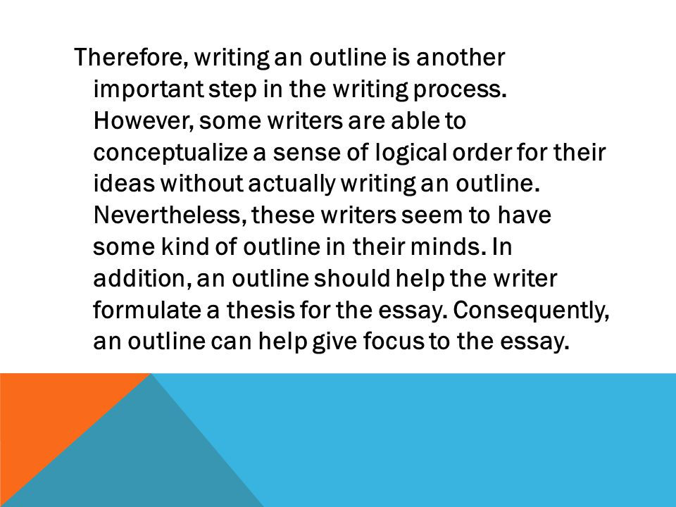Therefore, writing an outline is another important step in the writing process. However, some writers are able to conceptualize a sense of logical ord