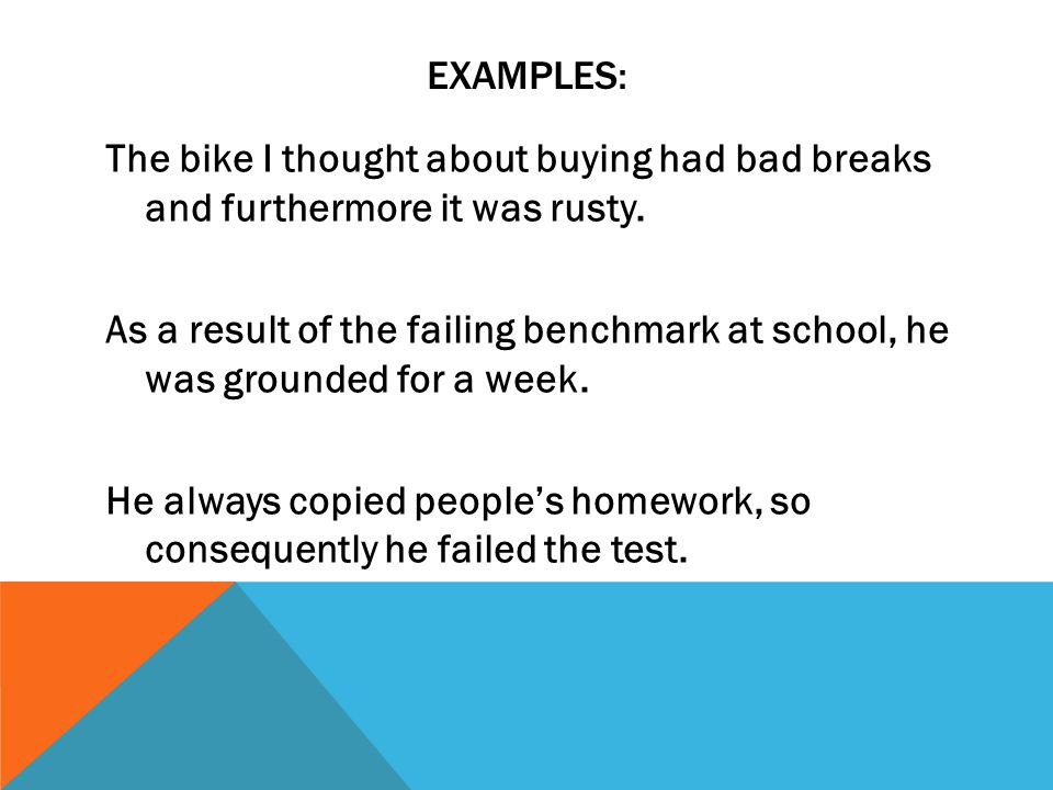 EXAMPLES: The bike I thought about buying had bad breaks and furthermore it was rusty. As a result of the failing benchmark at school, he was grounded