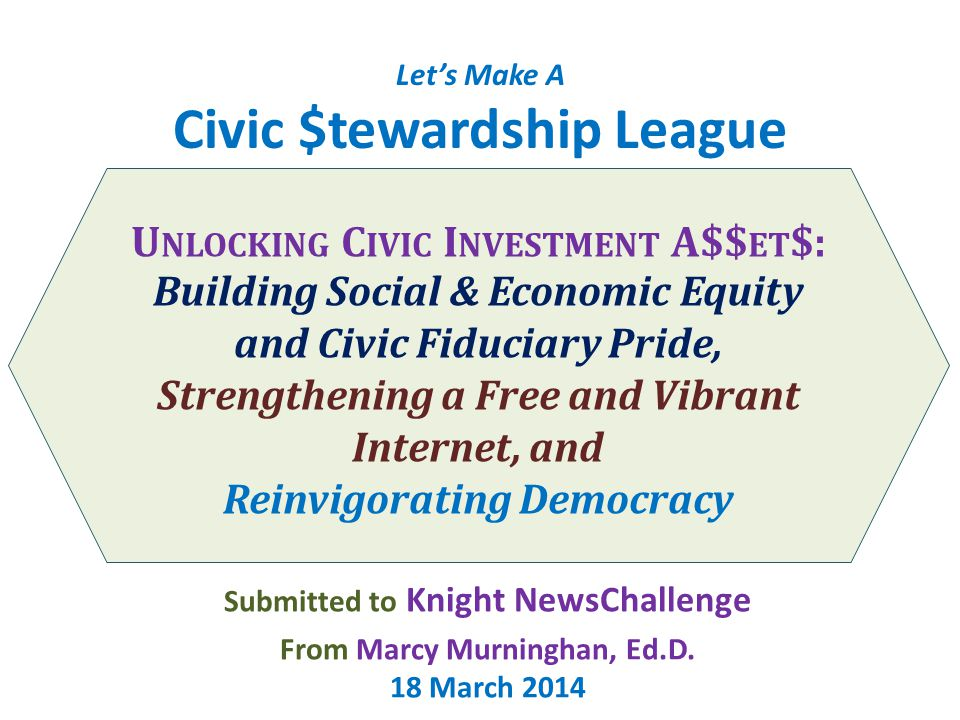 Let's Make A Civic $tewardship League U NLOCKING C IVIC I NVESTMENT A$$ ET $: Building Social & Economic Equity and Civic Fiduciary Pride, Strengthening a Free and Vibrant Internet, and Reinvigorating Democracy Submitted to Knight NewsChallenge From Marcy Murninghan, Ed.D.