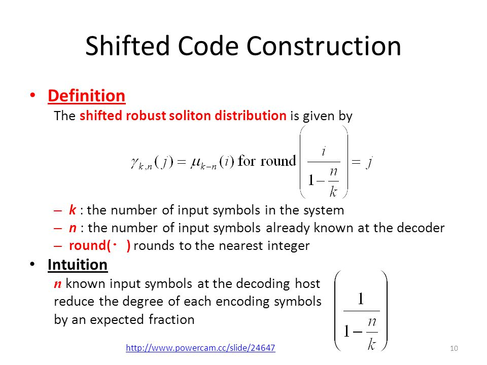 Shifted Code Construction Definition The shifted robust soliton distribution is given by – k : the number of input symbols in the system – n : the number of input symbols already known at the decoder – round( ・ ) rounds to the nearest integer Intuition n known input symbols at the decoding host reduce the degree of each encoding symbols by an expected fraction 10 http://www.powercam.cc/slide/24647