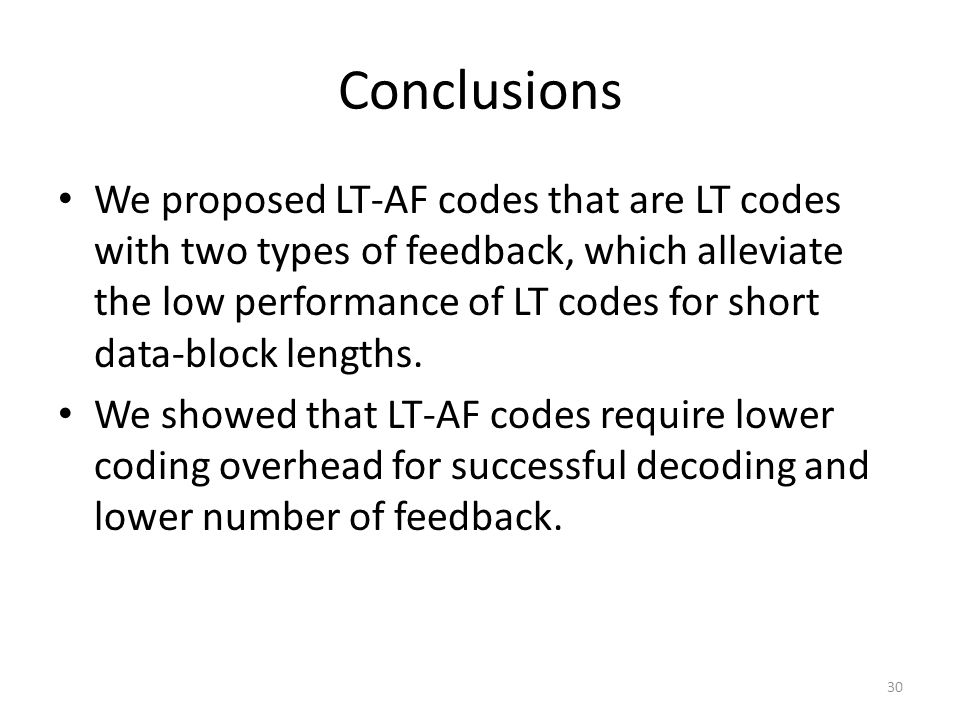 Conclusions We proposed LT-AF codes that are LT codes with two types of feedback, which alleviate the low performance of LT codes for short data-block lengths.