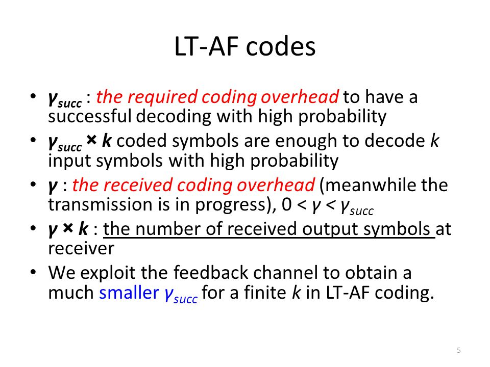 LT-AF codes γ succ : the required coding overhead to have a successful decoding with high probability γ succ × k coded symbols are enough to decode k input symbols with high probability γ : the received coding overhead (meanwhile the transmission is in progress), 0 < γ < γ succ γ × k : the number of received output symbols at receiver We exploit the feedback channel to obtain a much smaller γ succ for a finite k in LT-AF coding.