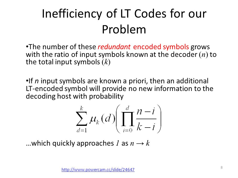 Inefficiency of LT Codes for our Problem The number of these redundant encoded symbols grows with the ratio of input symbols known at the decoder (n) to the total input symbols (k) If n input symbols are known a priori, then an additional LT-encoded symbol will provide no new information to the decoding host with probability …which quickly approaches 1 as n → k 8 http://www.powercam.cc/slide/24647