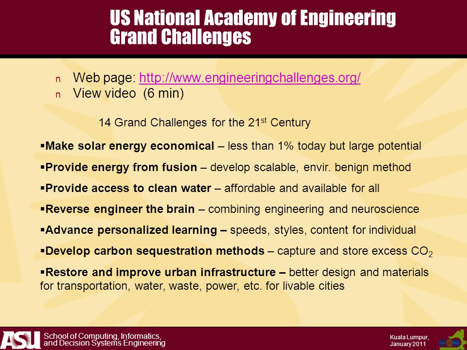 School of Computing, Informatics, and Decision Systems Engineering Kuala Lumpur, January 2011 US National Academy of Engineering Grand Challenges n Web page: http://www.engineeringchallenges.org/http://www.engineeringchallenges.org/ n View video (6 min)  Make solar energy economical – less than 1% today but large potential  Provide energy from fusion – develop scalable, envir.