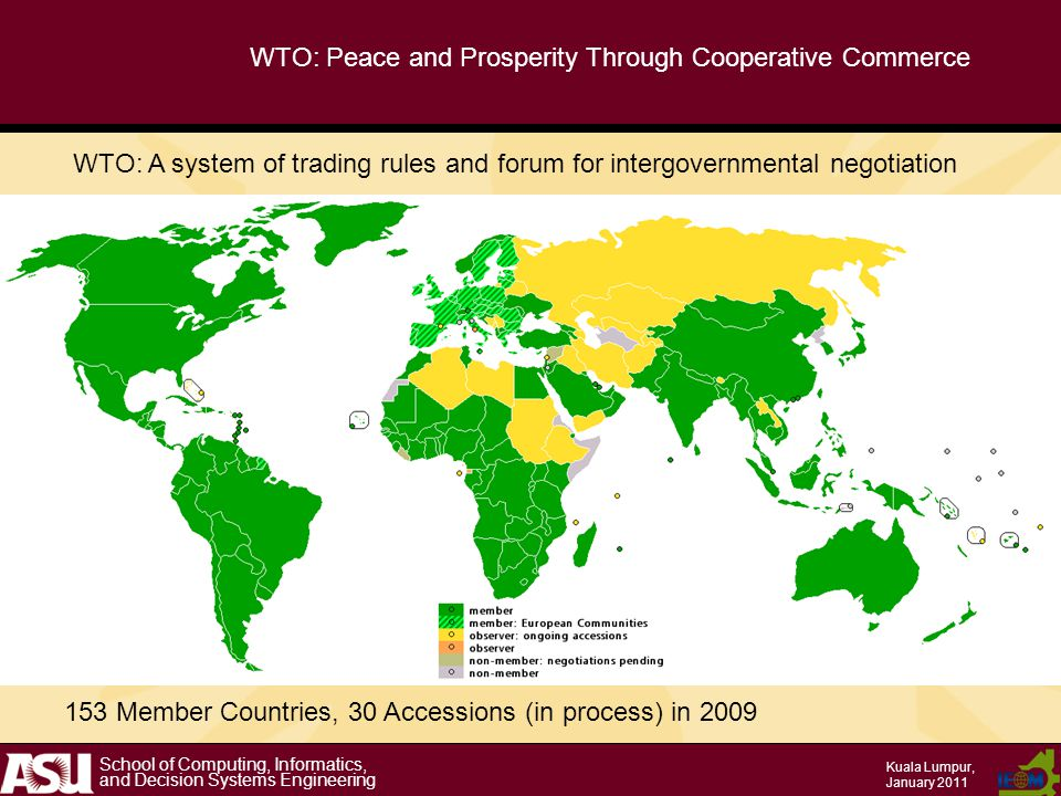 School of Computing, Informatics, and Decision Systems Engineering Kuala Lumpur, January 2011 WTO: Peace and Prosperity Through Cooperative Commerce 153 Member Countries, 30 Accessions (in process) in 2009 WTO: A system of trading rules and forum for intergovernmental negotiation