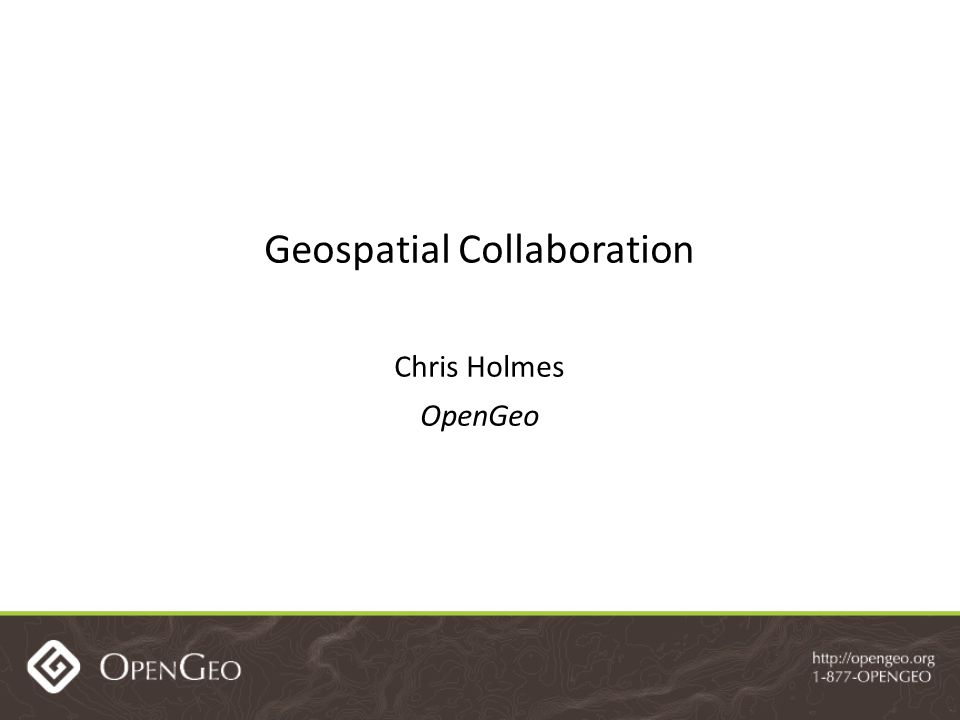 Geospatial Collaboration Chris Holmes OpenGeo