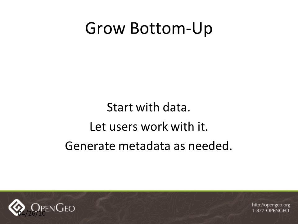 04/26/10 Grow Bottom-Up Start with data. Let users work with it. Generate metadata as needed.