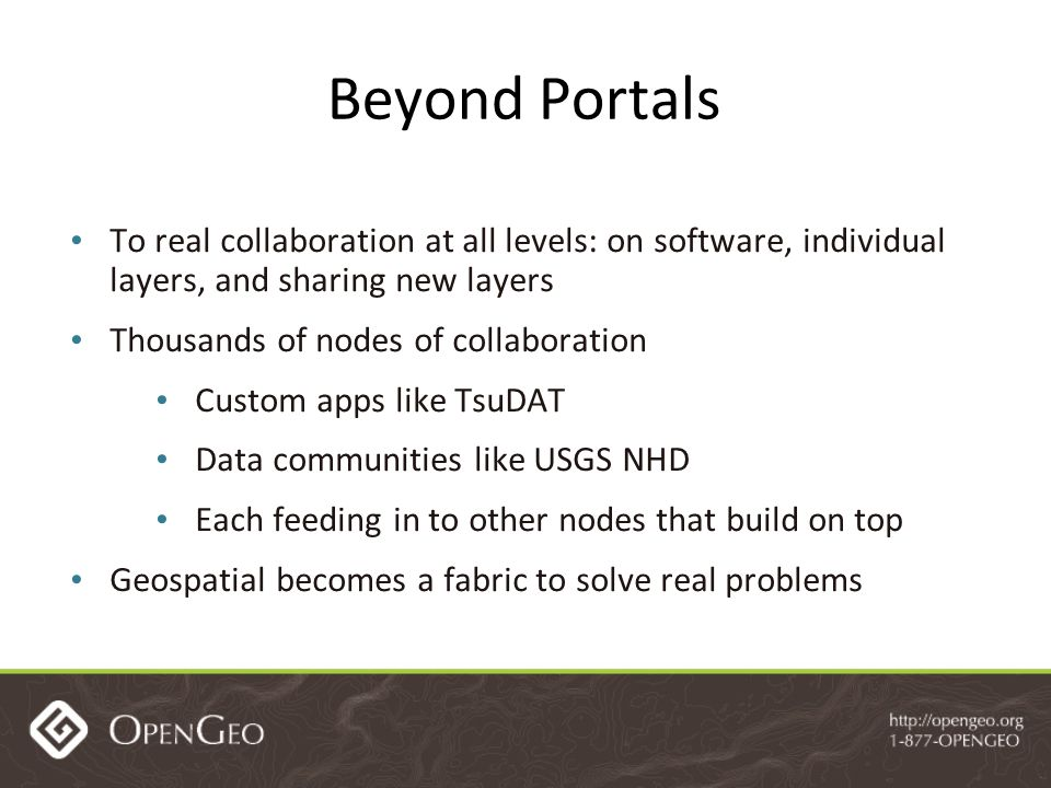 Beyond Portals To real collaboration at all levels: on software, individual layers, and sharing new layers Thousands of nodes of collaboration Custom apps like TsuDAT Data communities like USGS NHD Each feeding in to other nodes that build on top Geospatial becomes a fabric to solve real problems