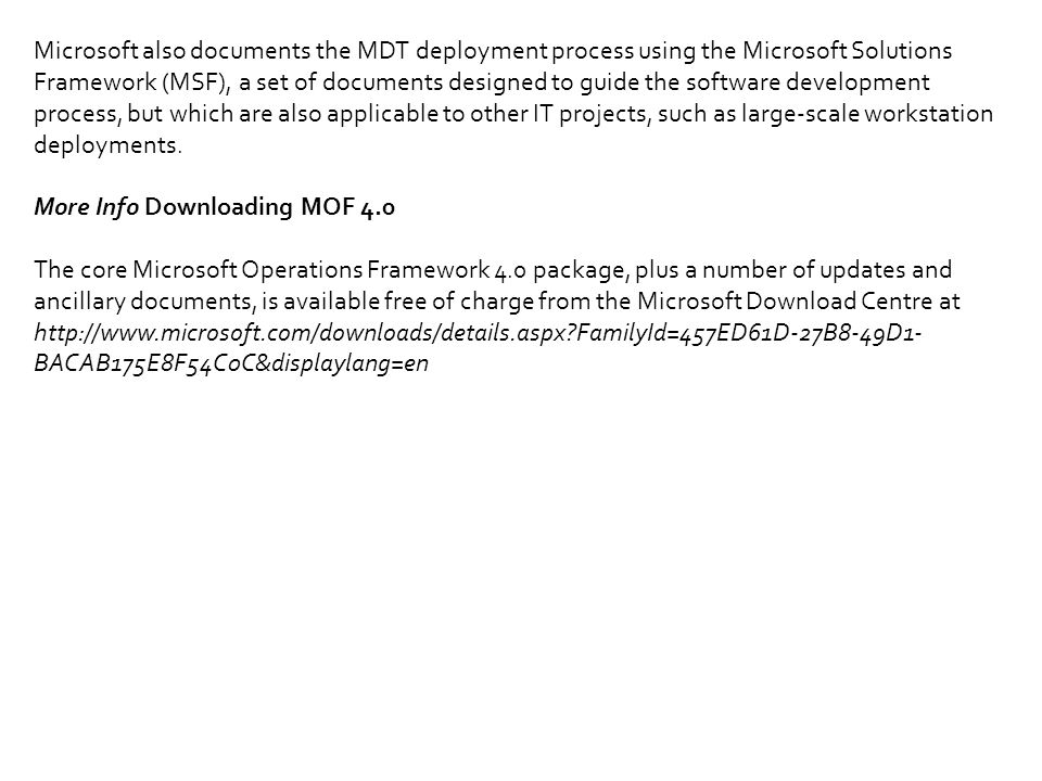 Microsoft also documents the MDT deployment process using the Microsoft Solutions Framework (MSF), a set of documents designed to guide the software development process, but which are also applicable to other IT projects, such as large-scale workstation deployments.