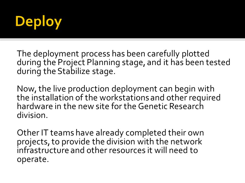 The deployment process has been carefully plotted during the Project Planning stage, and it has been tested during the Stabilize stage.