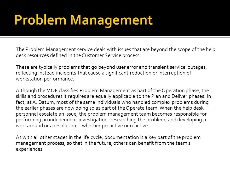 The Problem Management service deals with issues that are beyond the scope of the help desk resources defined in the Customer Service process.