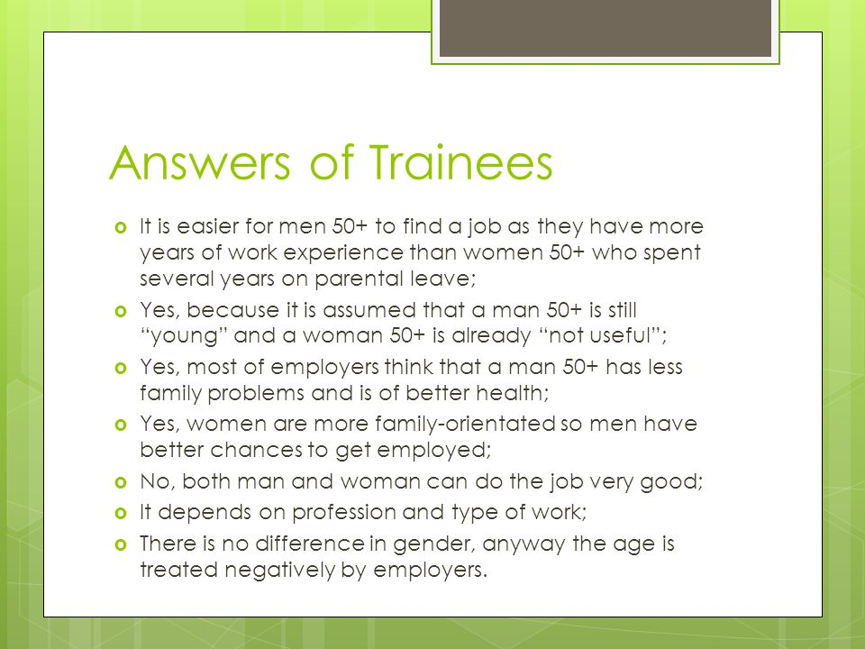 Answers of Trainees  It is easier for men 50+ to find a job as they have more years of work experience than women 50+ who spent several years on parental leave;  Yes, because it is assumed that a man 50+ is still young and a woman 50+ is already not useful ;  Yes, most of employers think that a man 50+ has less family problems and is of better health;  Yes, women are more family-orientated so men have better chances to get employed;  No, both man and woman can do the job very good;  It depends on profession and type of work;  There is no difference in gender, anyway the age is treated negatively by employers.