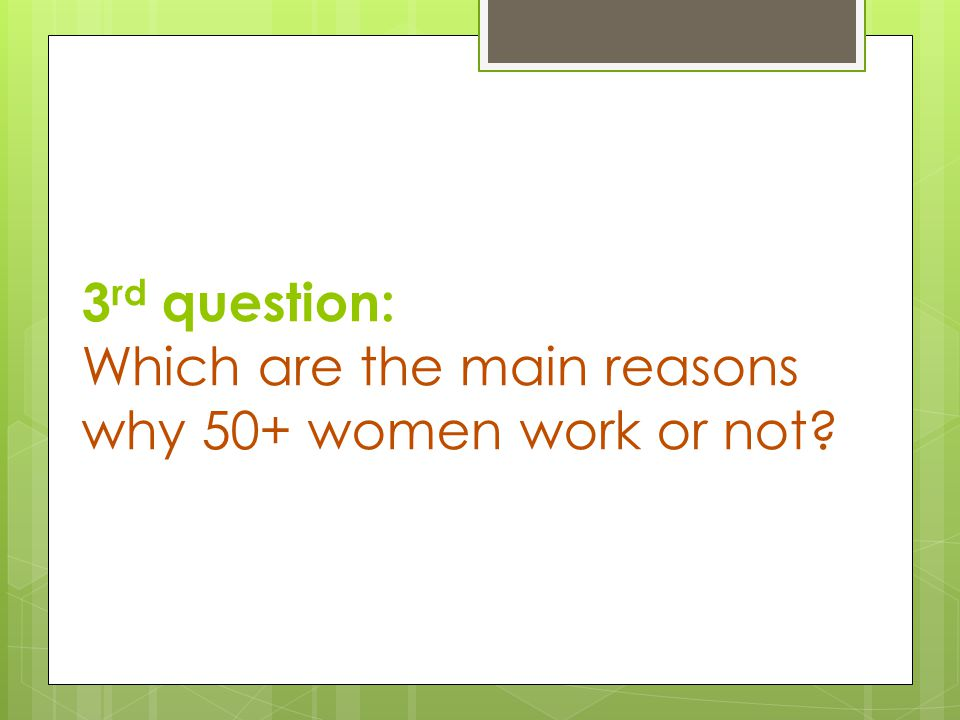 3 rd question: Which are the main reasons why 50+ women work or not