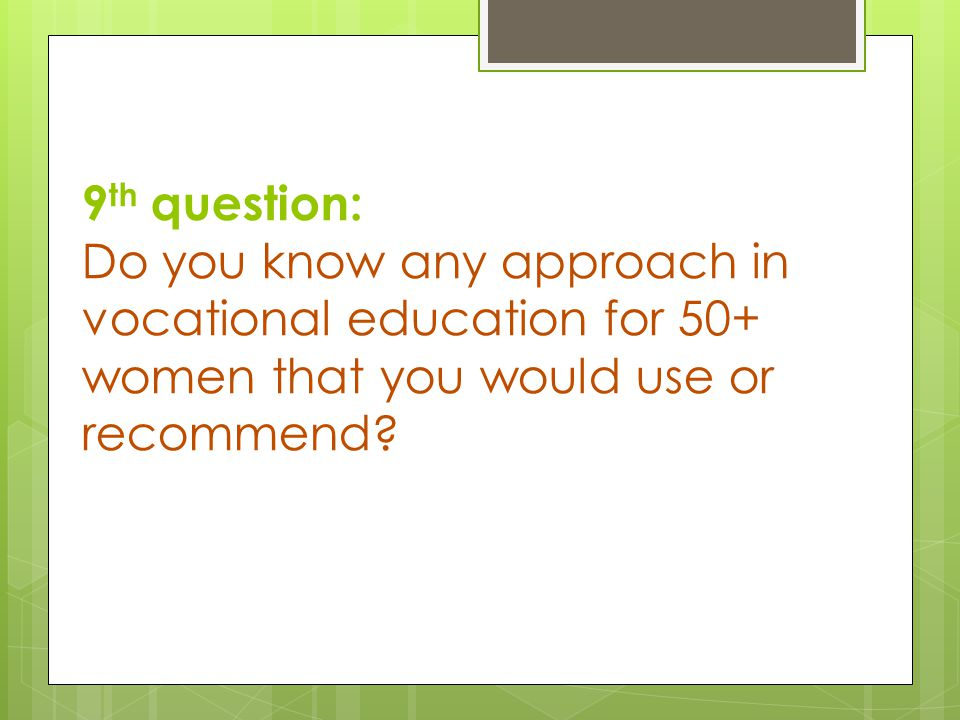 9 th question: Do you know any approach in vocational education for 50+ women that you would use or recommend