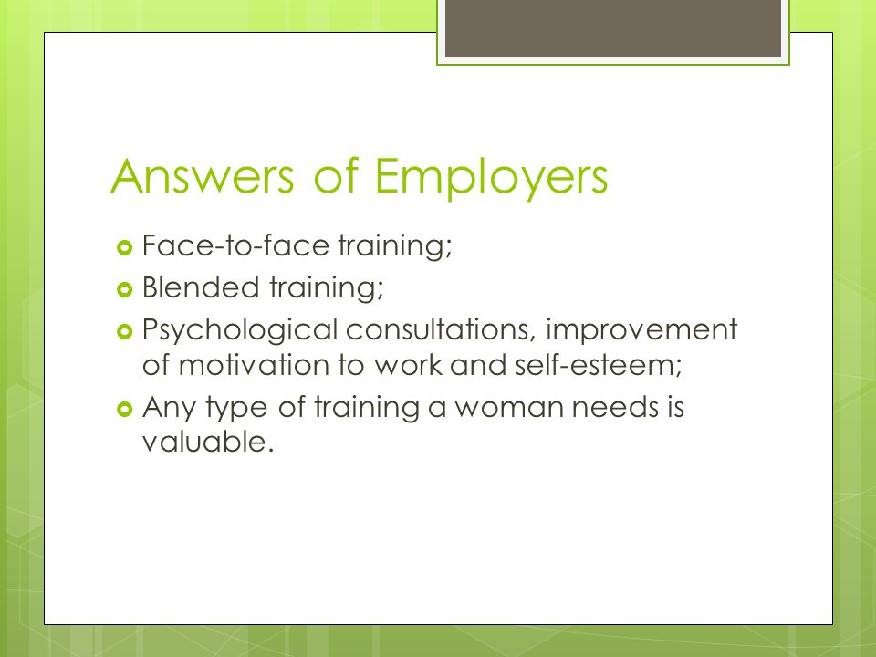 Answers of Employers  Face-to-face training;  Blended training;  Psychological consultations, improvement of motivation to work and self-esteem;  Any type of training a woman needs is valuable.