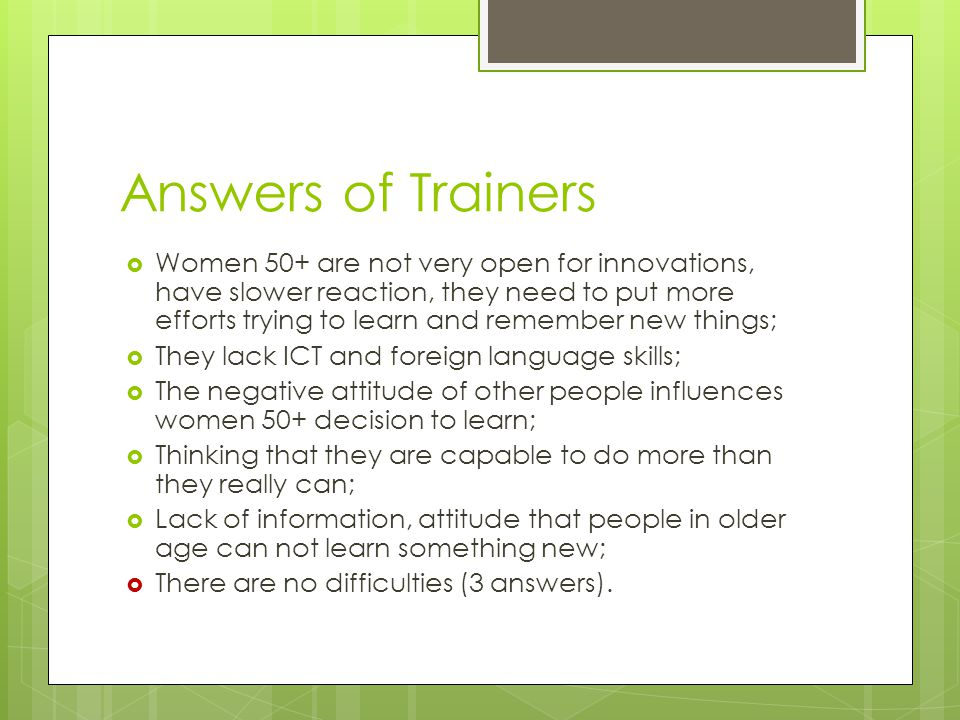 Answers of Trainers  Women 50+ are not very open for innovations, have slower reaction, they need to put more efforts trying to learn and remember new things;  They lack ICT and foreign language skills;  The negative attitude of other people influences women 50+ decision to learn;  Thinking that they are capable to do more than they really can;  Lack of information, attitude that people in older age can not learn something new;  There are no difficulties (3 answers).